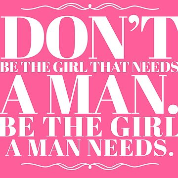 Don't be the girl that needs a man. Be the girls a man needs. by mickeysix