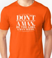 Don't be the girl that needs a man. Be the girls a man needs. Unisex T-Shirt