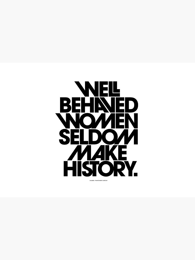 Well Behaved Women Seldom Make History (Black and White Version) by TheLoveShop