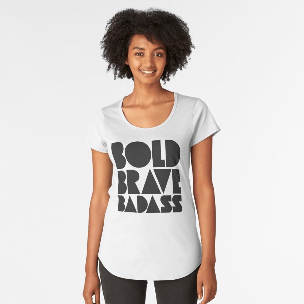 Bold Brave Badass. Premium Scoop T-Shirt