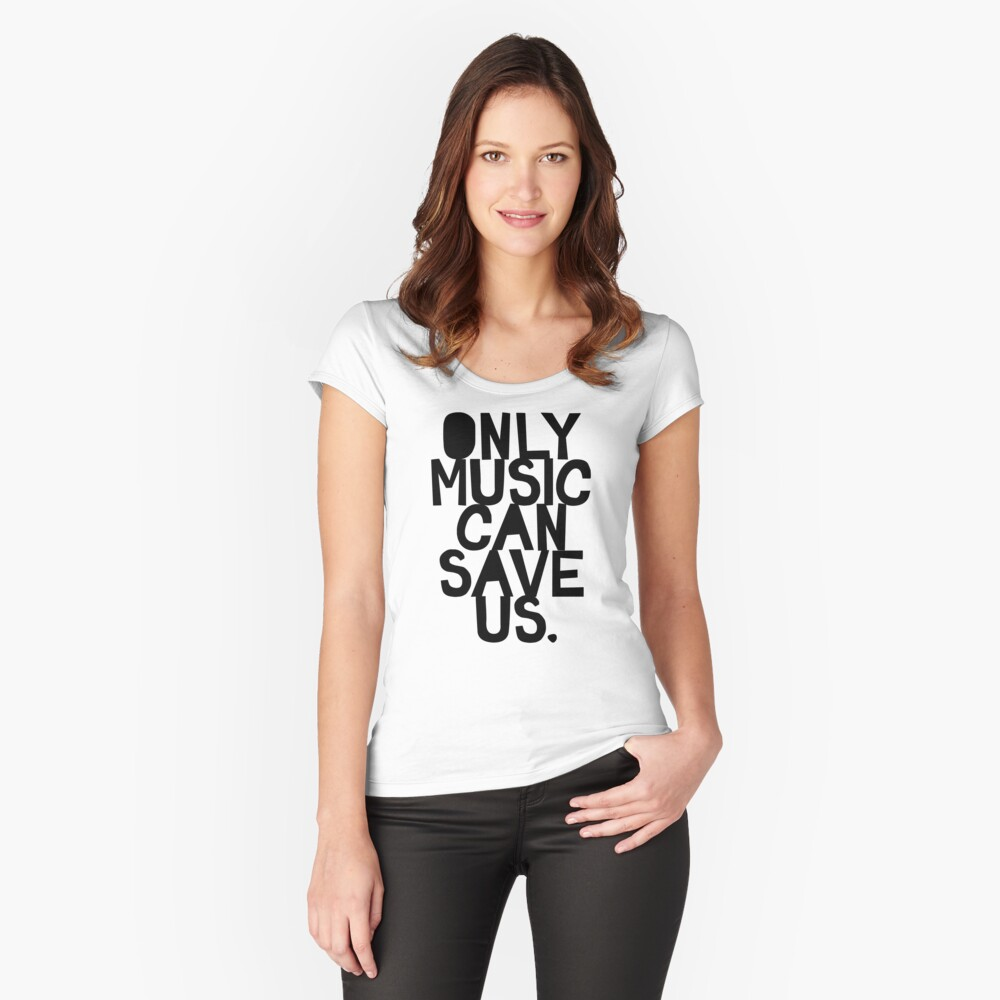Only Music Can Save Us! Fitted Scoop T-Shirt