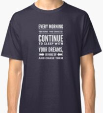 Every morning you have two choices: continue to sleep with your dreams, or wake up and chase them Classic T-Shirt
