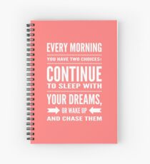 Every morning you have two choices: continue to sleep with your dreams, or wake up and chase them Spiral Notebook