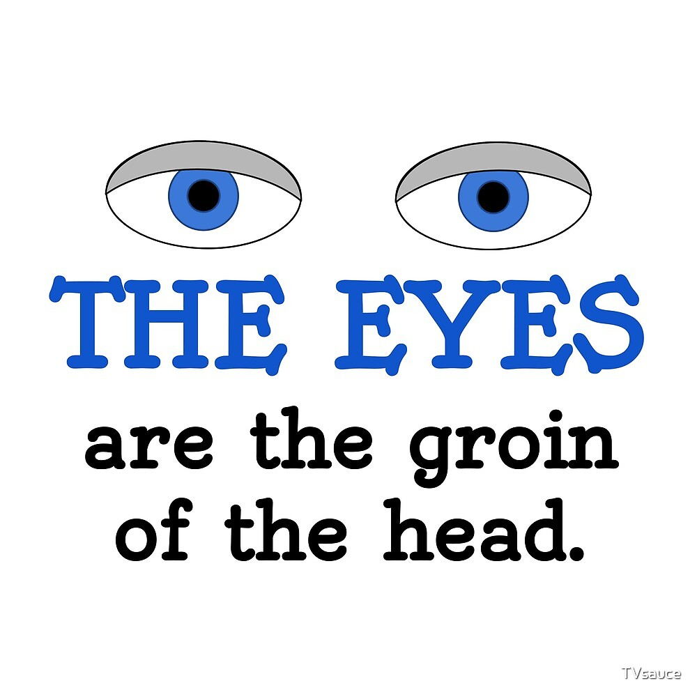 The eyes are the groin of the head (for lighter colored shirts) by TVsauce