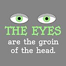 The eyes are the groin of the head (for darker colored shirts) by TVsauce