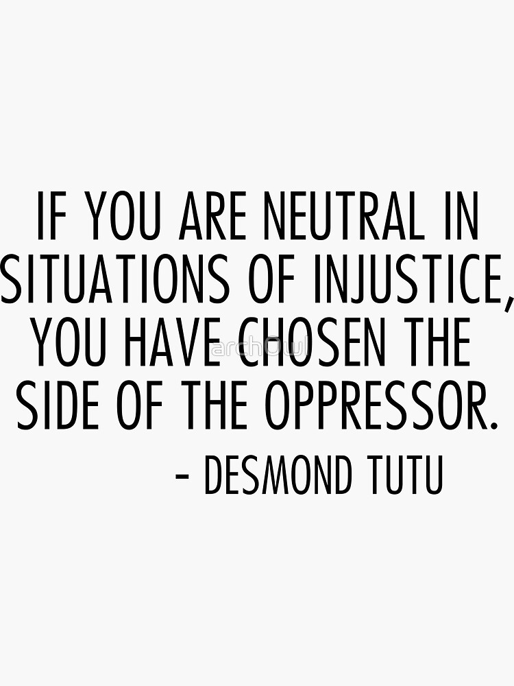 if you are neutral in situations of injustice you have chosen the side of the oppressor by arch0wl