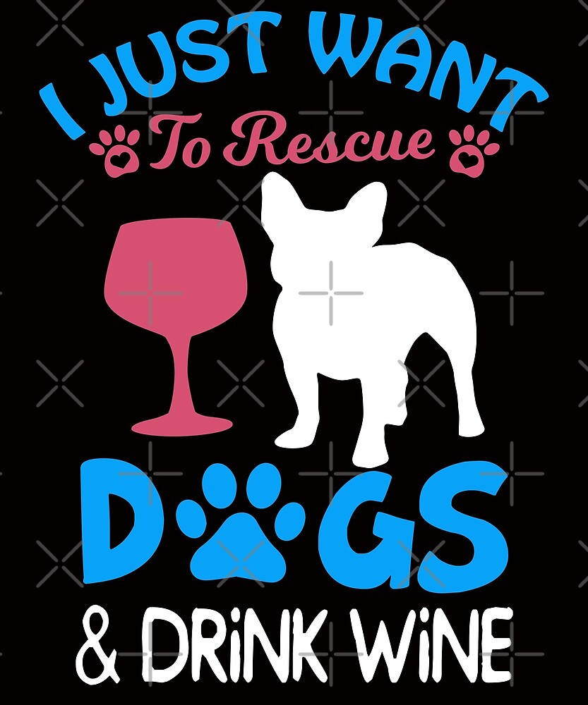 I just Want to Rescue Dogs and Drink Wine by SavvyTurtle