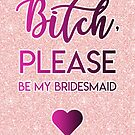 Bitch, please - be my bridesmaid by fashprints