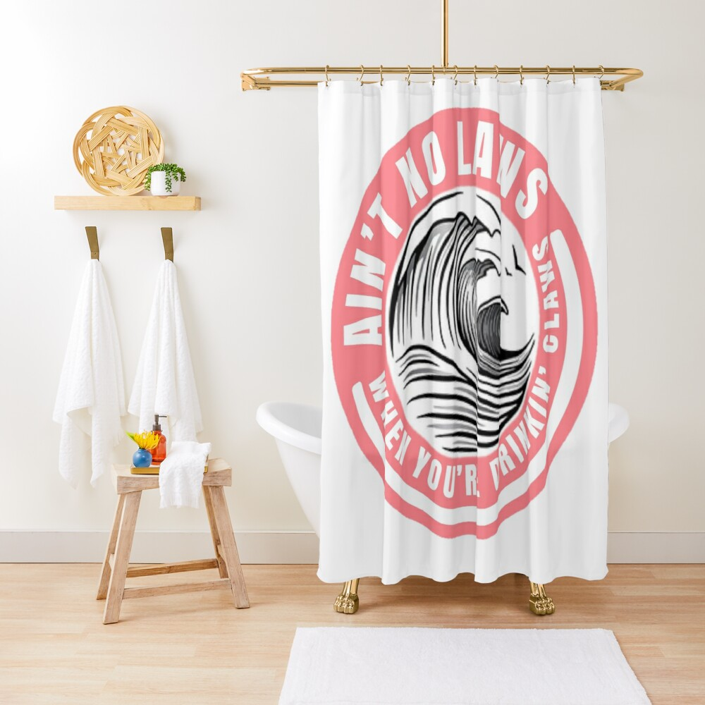 Ain't no laws when drinking claws Shower Curtain