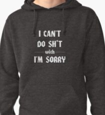 I CAN'T DO SH*T WITH I'M SORRY Pullover Hoodie