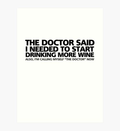 """The doctor said I needed to start drinking more wine. Also, I'm calling myself """"the doctor"""" now Art Print"""