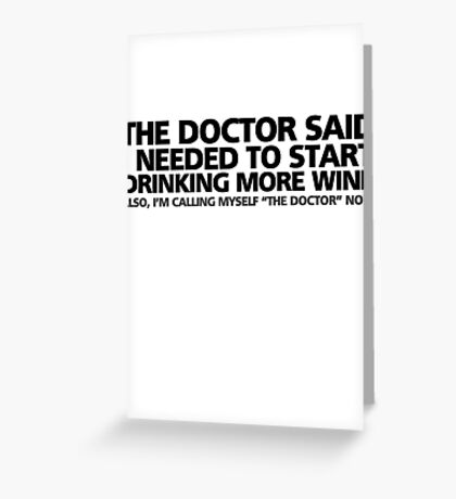 """The doctor said I needed to start drinking more wine. Also, I'm calling myself """"the doctor"""" now Greeting Card"""