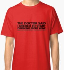 "The doctor said I needed to start drinking more wine. Also, I'm calling myself ""the doctor"" now Classic T-Shirt"