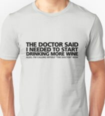 "The doctor said I needed to start drinking more wine. Also, I'm calling myself ""the doctor"" now T-Shirt"