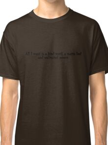 All I want is a kind word, a warm bed and unlimited power. Classic T-Shirt