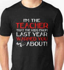 I'M THE TEACHER THAT THE KIDS FROM LAST YEAR WARNED YOU ABOUT Unisex T-Shirt