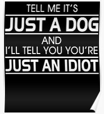TELL ME IT'S JUST A DOG AND I'LL TELL YOU THAT YOU'RE JUST AN IDIOT Poster