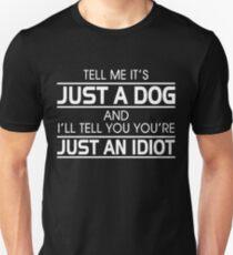TELL ME IT'S JUST A DOG AND I'LL TELL YOU THAT YOU'RE JUST AN IDIOT Unisex T-Shirt