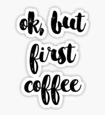 ok but first coffee Sticker
