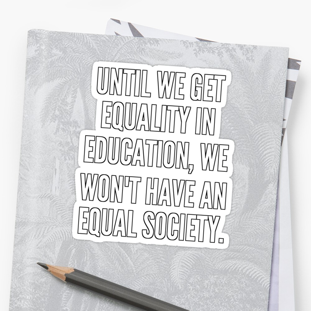 Until we get equality in education we won t have an equal society Pegatina