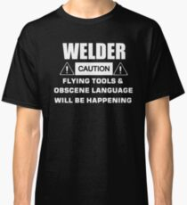 welder caution flying tools & obscene language will be happening Classic T-Shirt