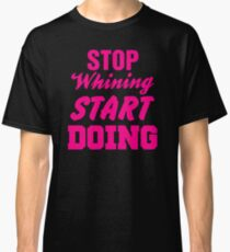 Stop Whining Start Doing Classic T-Shirt