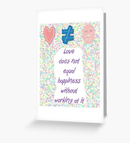 Love not equal happiness without work Greeting Card