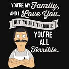 Bob's Burgers Bob Belcher You're my family and i love you but you're terrible you're all terrible by Carl Huber