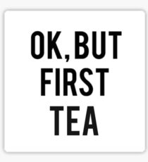 OK, BUT FIRST TEA Sticker