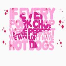 If every pork chop were perfect we wouldn't have hot dogs by geekartistry