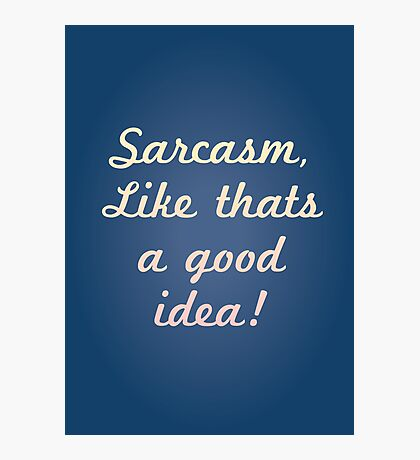Sarcasm, like that's a good idea! Photographic Print