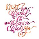 Don't Be Afraid to Embrace Change by whyshewrote