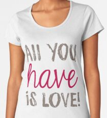 ALL YOU HAVE IS LOVE Premium Rundhals-Shirt