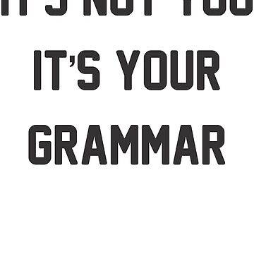 It's Not You It's Your Grammar! Funny Grammar Shirt! by ABFTs