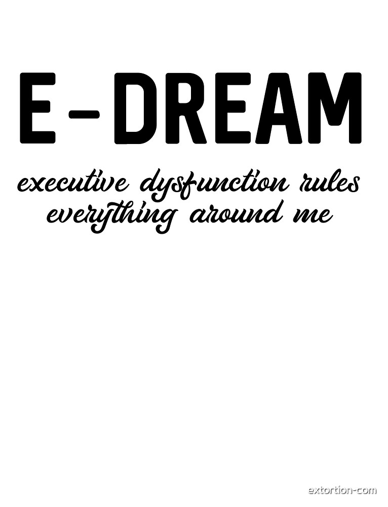 E-DREAM: executive dysfunction rules everything around me by extortion-com