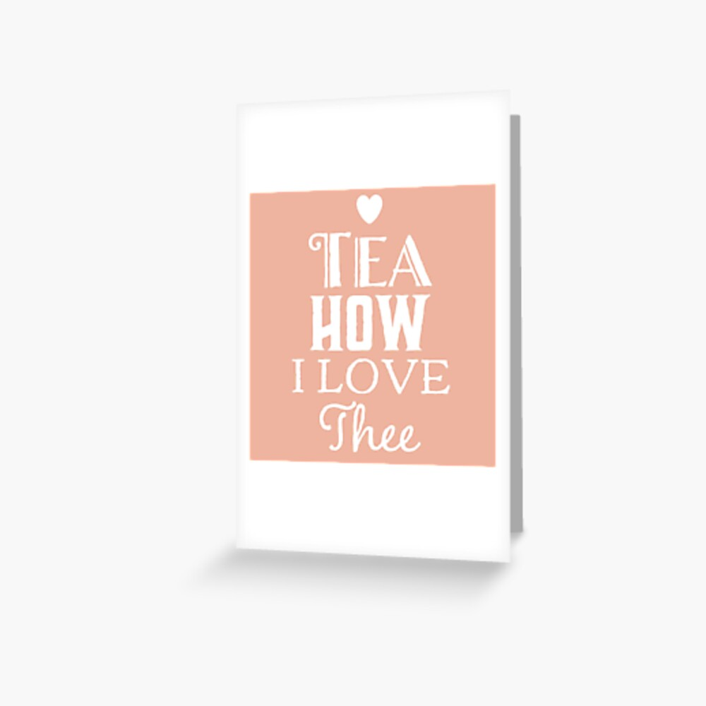 Tea How I love Thee - Gift for Tea Lover  Greeting Card
