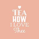 Tea How I love Thee - Gift for Tea Lover  by LJCM