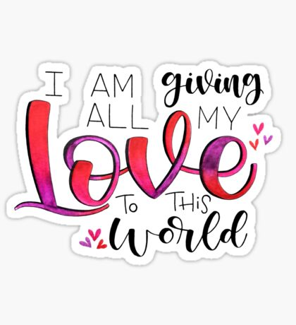 I am giving all my love to this world - Positive Quote Sticker