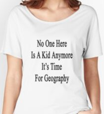 No One Here Is A Kid Anymore It's Time For Geography  Women's Relaxed Fit T-Shirt