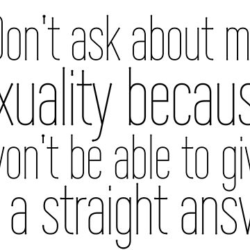 Don't ask me about my sexuality because I won't be able to give you a straight answer. by sandraklasson