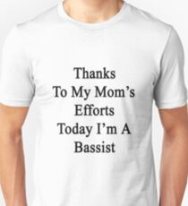 Thanks To My Mom's Efforts Today I'm A Bassist  Unisex T-Shirt
