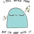 I feel Weird Today but I'm ok with it by Avé Rivera