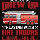 Some Of Us Grew Up Playing With Fire Trucks Firefighter von liuxy071195