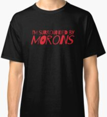 I'm surrounded by morons Classic T-Shirt