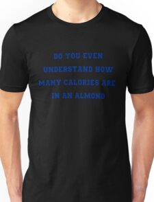 do you even understand how many calories are in an almond Unisex T-Shirt