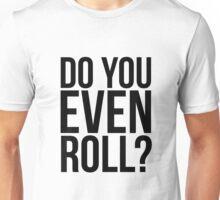 Do You Even Roll? Unisex T-Shirt
