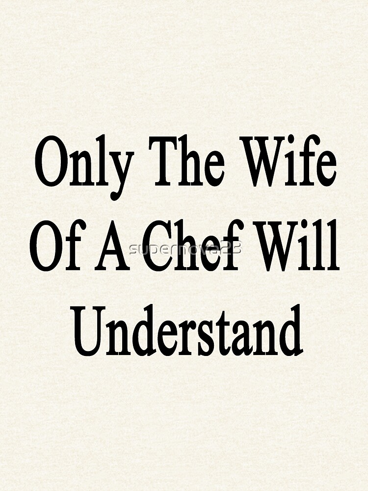 Only The Wife Of A Chef Will Understand  by supernova23