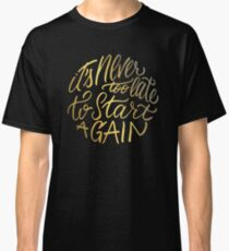 It's never too late to start again - Aerosmith Quote - Gold Classic T-Shirt