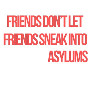 """Friends don't let friends sneak into insane asylums."" by xoashleyy"