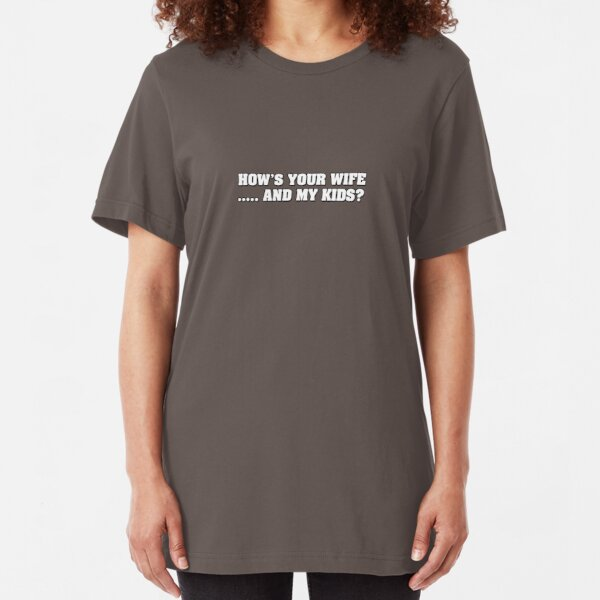 How's your wife ...... and my kids? Slim Fit T-Shirt